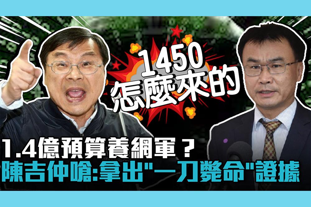 【CNEWS】1.4億預算養網軍?陳吉仲嗆藍委:拿出「一刀斃命」證據